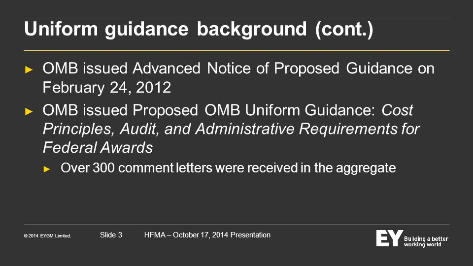 © 2014 EYGM Limited. HFMA – October 17, 2014 PresentationSlide 3 Uniform guidance background (cont.) ► OMB issued Advanced Notice of Proposed Guidance