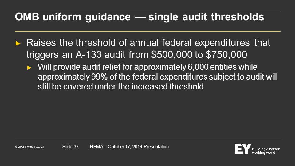 © 2014 EYGM Limited. HFMA – October 17, 2014 PresentationSlide 37 OMB uniform guidance — single audit thresholds ► Raises the threshold of annual fede