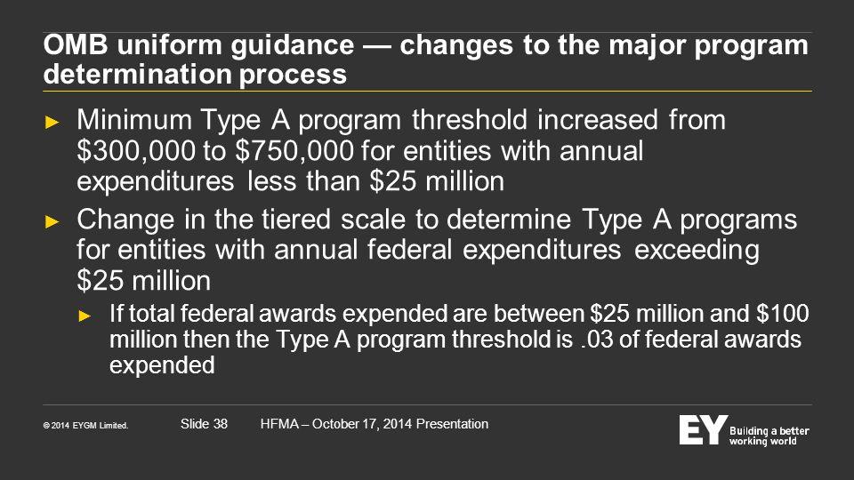 © 2014 EYGM Limited. HFMA – October 17, 2014 PresentationSlide 38 OMB uniform guidance — changes to the major program determination process ► Minimum