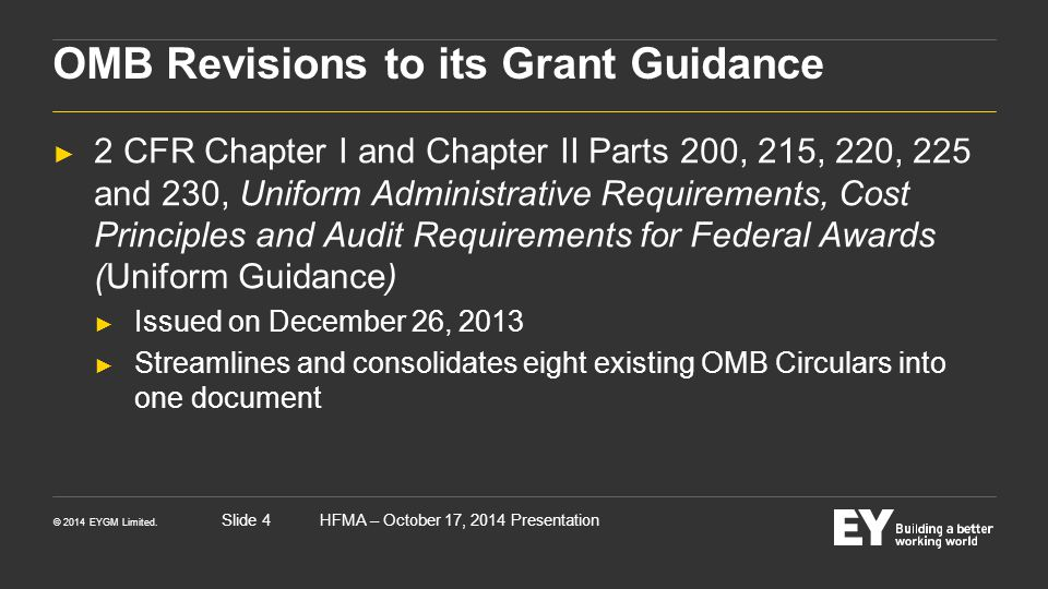 © 2014 EYGM Limited. HFMA – October 17, 2014 PresentationSlide 4 OMB Revisions to its Grant Guidance ► 2 CFR Chapter I and Chapter II Parts 200, 215,