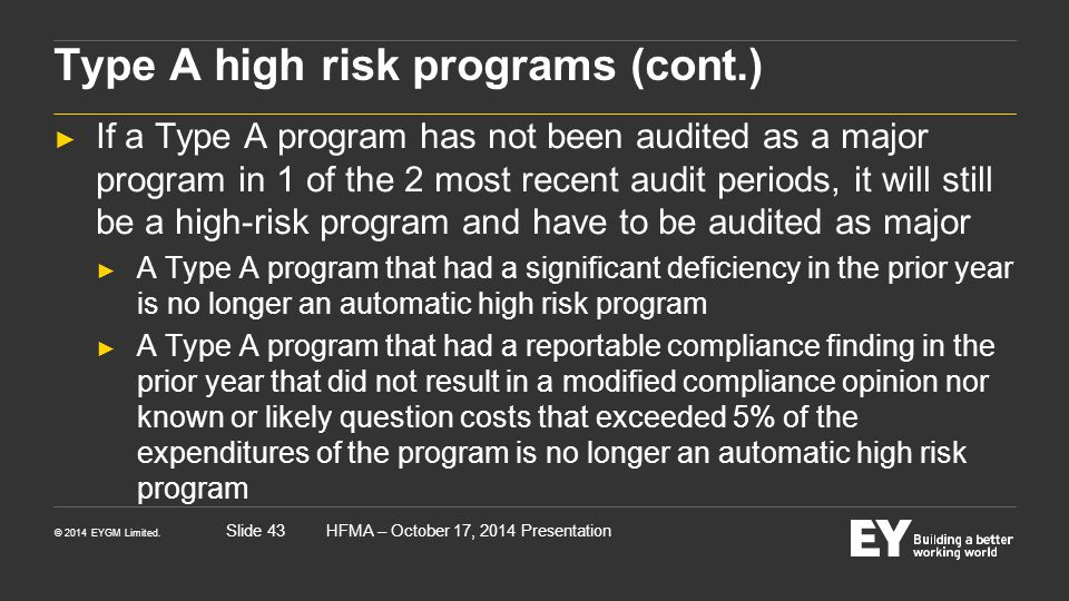 © 2014 EYGM Limited. HFMA – October 17, 2014 PresentationSlide 43 Type A high risk programs (cont.) ► If a Type A program has not been audited as a ma