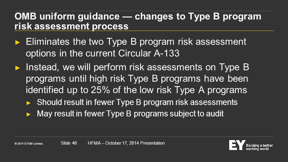 © 2014 EYGM Limited. HFMA – October 17, 2014 PresentationSlide 46 OMB uniform guidance — changes to Type B program risk assessment process ► Eliminate