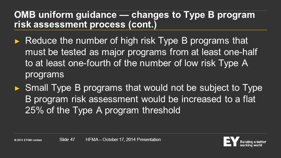© 2014 EYGM Limited. HFMA – October 17, 2014 PresentationSlide 47 OMB uniform guidance — changes to Type B program risk assessment process (cont.) ► R