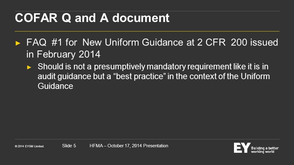 © 2014 EYGM Limited. HFMA – October 17, 2014 PresentationSlide 5 COFAR Q and A document ► FAQ #1 for New Uniform Guidance at 2 CFR 200 issued in Febru