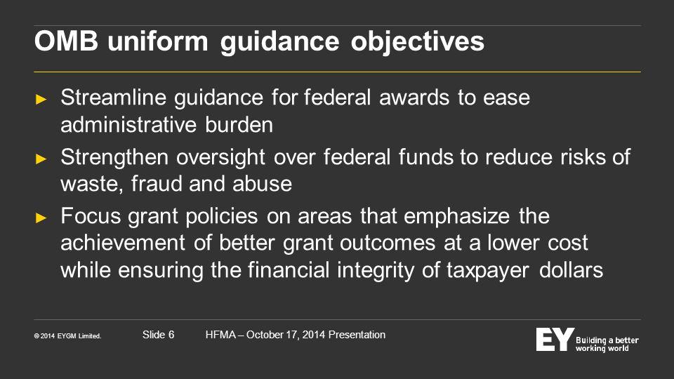 © 2014 EYGM Limited. HFMA – October 17, 2014 PresentationSlide 6 OMB uniform guidance objectives ► Streamline guidance for federal awards to ease admi