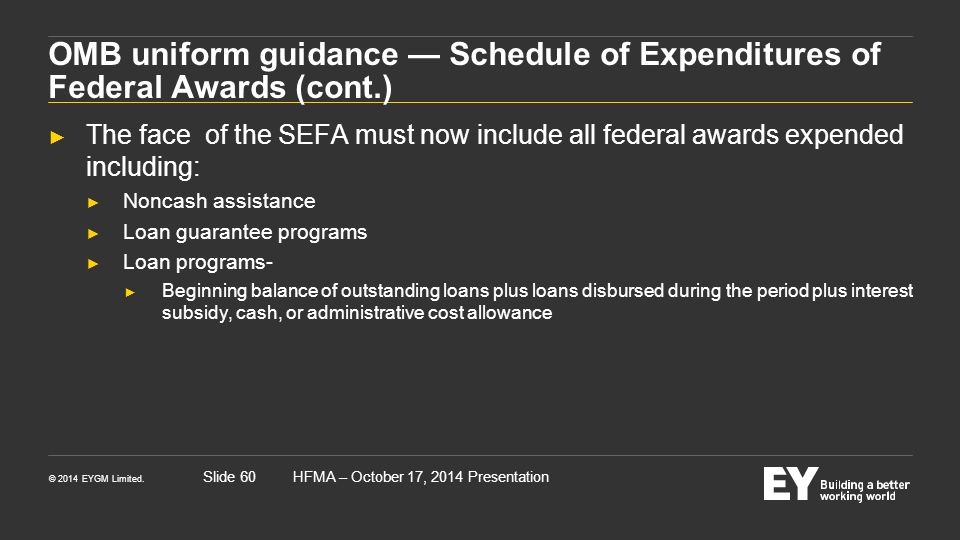 © 2014 EYGM Limited. HFMA – October 17, 2014 PresentationSlide 60 OMB uniform guidance — Schedule of Expenditures of Federal Awards (cont.) ► The face