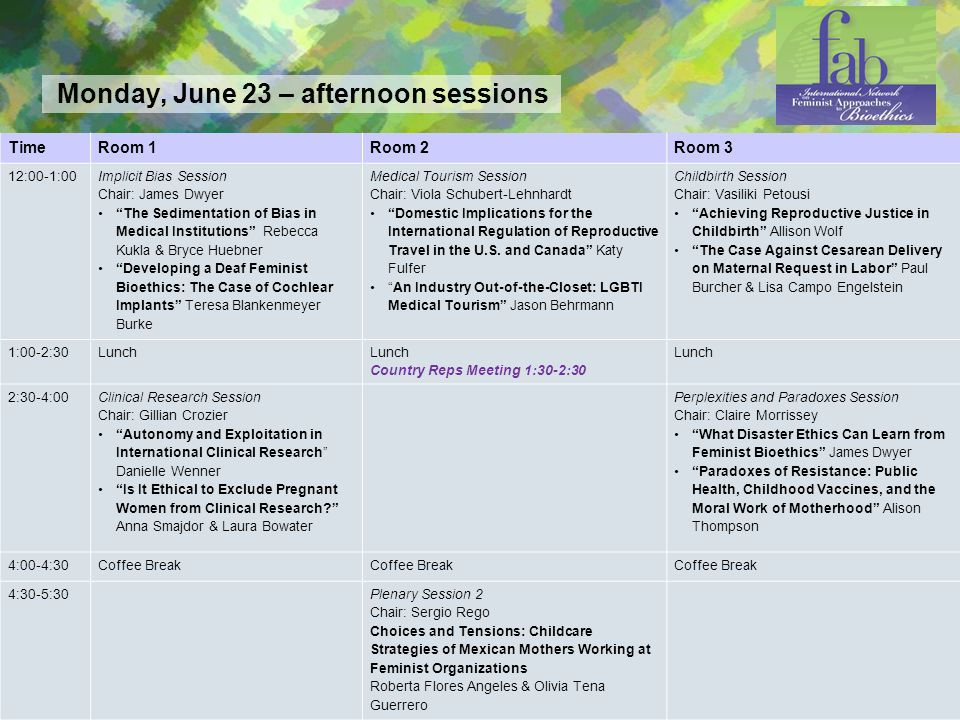 Page 3 Monday, June 23 – afternoon sessions TimeRoom 1Room 2Room 3 12:00-1:00 Implicit Bias Session Chair: James Dwyer The Sedimentation of Bias in Medical Institutions Rebecca Kukla & Bryce Huebner Developing a Deaf Feminist Bioethics: The Case of Cochlear Implants Teresa Blankenmeyer Burke Medical Tourism Session Chair: Viola Schubert-Lehnhardt Domestic Implications for the International Regulation of Reproductive Travel in the U.S.