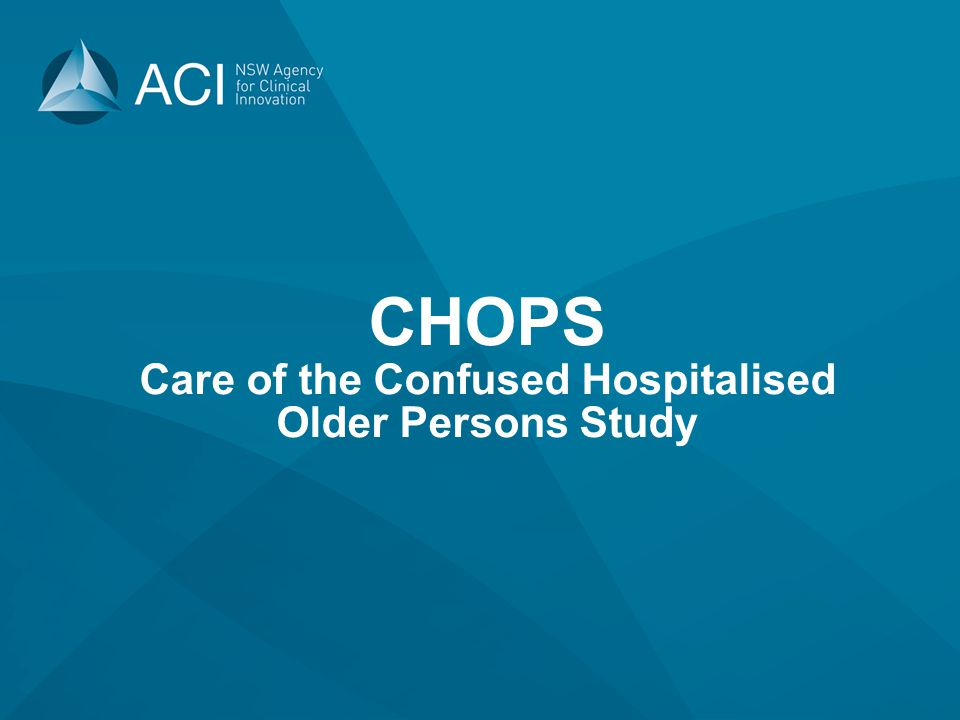 CHOPS ACI in collaboration with CEC and GP NSW and funded through DVA Aims to improve care and reduce harm for confused older people in hospital Expected outcomes include; Improved patient outcomes Decrease length of stay Increase staff awareness Accuracy of coding for Delirium DRG's