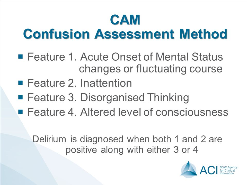 CAM Confusion Assessment Method  Feature 1. Acute Onset of Mental Status changes or fluctuating course  Feature 2. Inattention  Feature 3. Disorgan