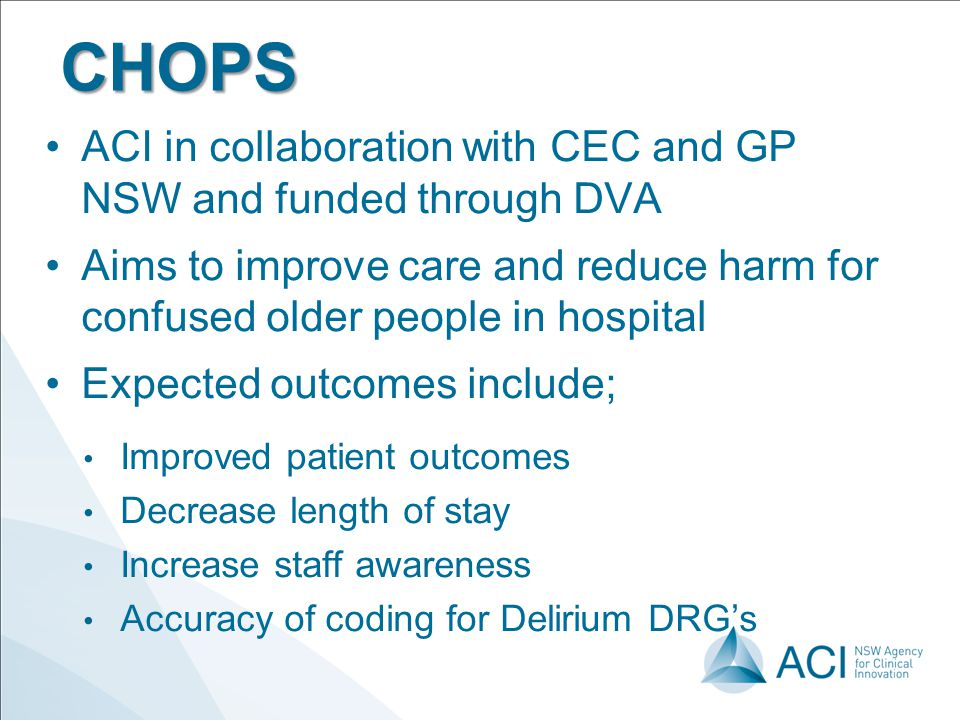 CHOPS ACI in collaboration with CEC and GP NSW and funded through DVA Aims to improve care and reduce harm for confused older people in hospital Expec