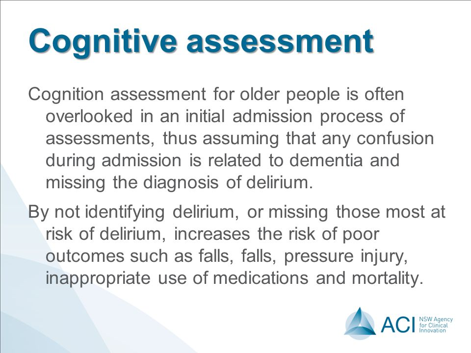 Cognitive assessment Cognition assessment for older people is often overlooked in an initial admission process of assessments, thus assuming that any confusion during admission is related to dementia and missing the diagnosis of delirium.