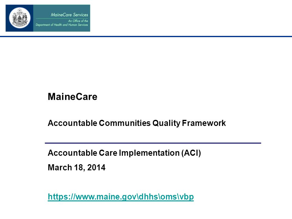 MaineCare Accountable Communities Quality Framework Accountable Care Implementation (ACI) March 18, 2014 https://www.maine.gov\dhhs\oms\vbp