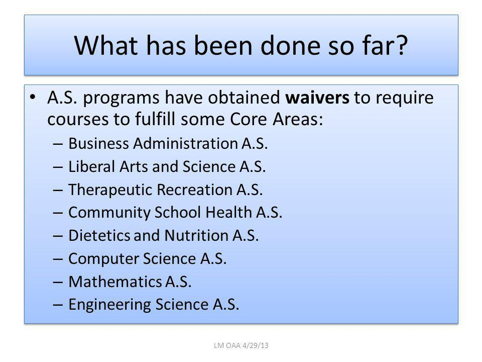 What has been done so far? A.S. programs have obtained waivers to require courses to fulfill some Core Areas: – Business Administration A.S. – Liberal