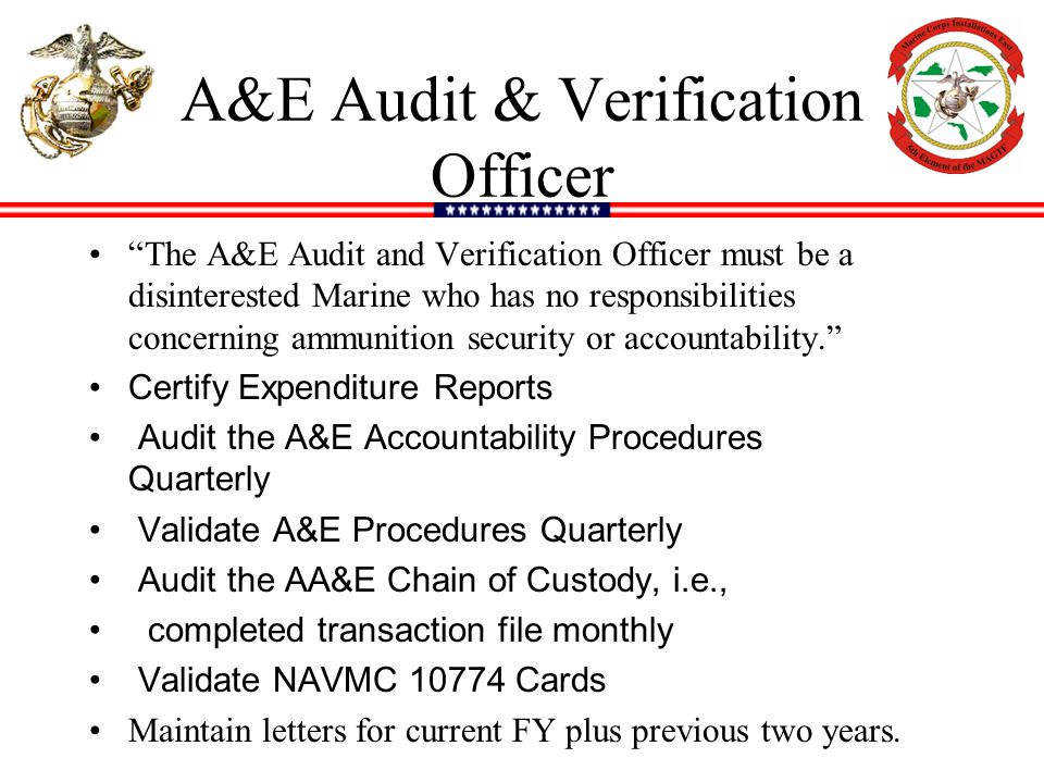 A&E Audit & Verification Officer The A&E Audit and Verification Officer must be a disinterested Marine who has no responsibilities concerning ammunition security or accountability. Certify Expenditure Reports Audit the A&E Accountability Procedures Quarterly Validate A&E Procedures Quarterly Audit the AA&E Chain of Custody, i.e., completed transaction file monthly Validate NAVMC 10774 Cards Maintain letters for current FY plus previous two years.