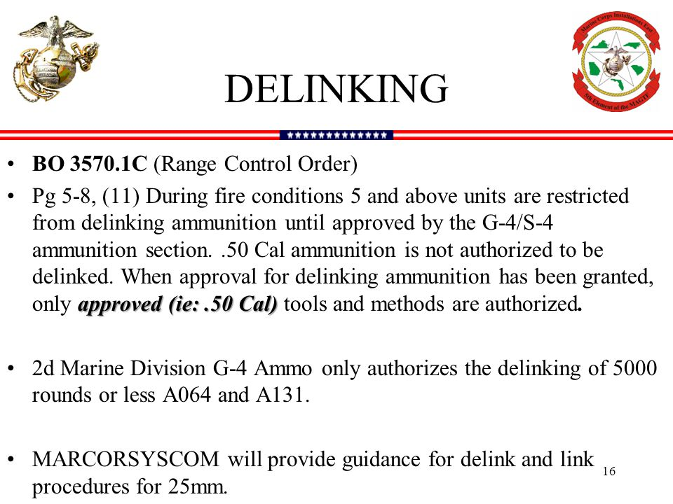 DELINKING BO 3570.1C (Range Control Order) approved (ie:.50 Cal)Pg 5-8, (11) During fire conditions 5 and above units are restricted from delinking ammunition until approved by the G-4/S-4 ammunition section..50 Cal ammunition is not authorized to be delinked.