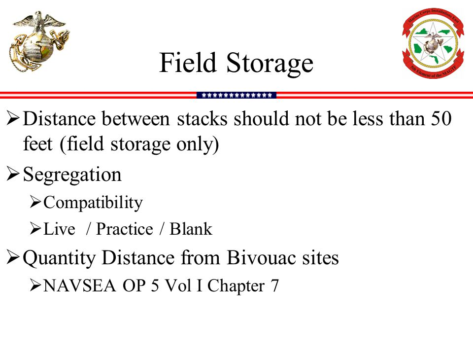 Field Storage  Distance between stacks should not be less than 50 feet (field storage only)  Segregation  Compatibility  Live / Practice / Blank  Quantity Distance from Bivouac sites  NAVSEA OP 5 Vol I Chapter 7