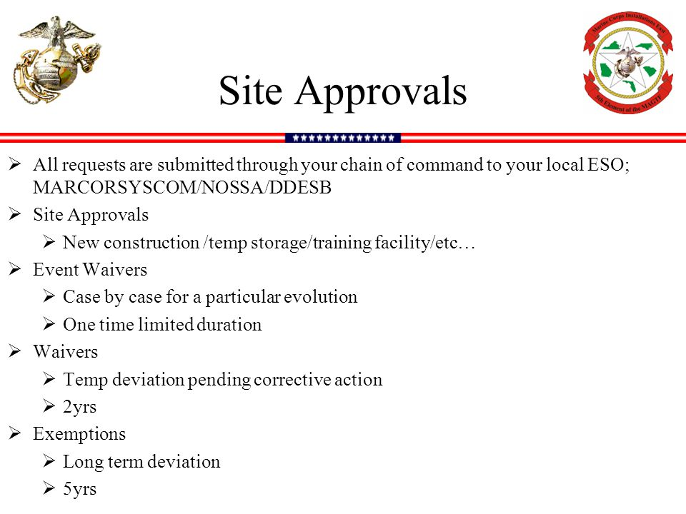 Site Approvals  All requests are submitted through your chain of command to your local ESO; MARCORSYSCOM/NOSSA/DDESB  Site Approvals  New construction /temp storage/training facility/etc…  Event Waivers  Case by case for a particular evolution  One time limited duration  Waivers  Temp deviation pending corrective action  2yrs  Exemptions  Long term deviation  5yrs