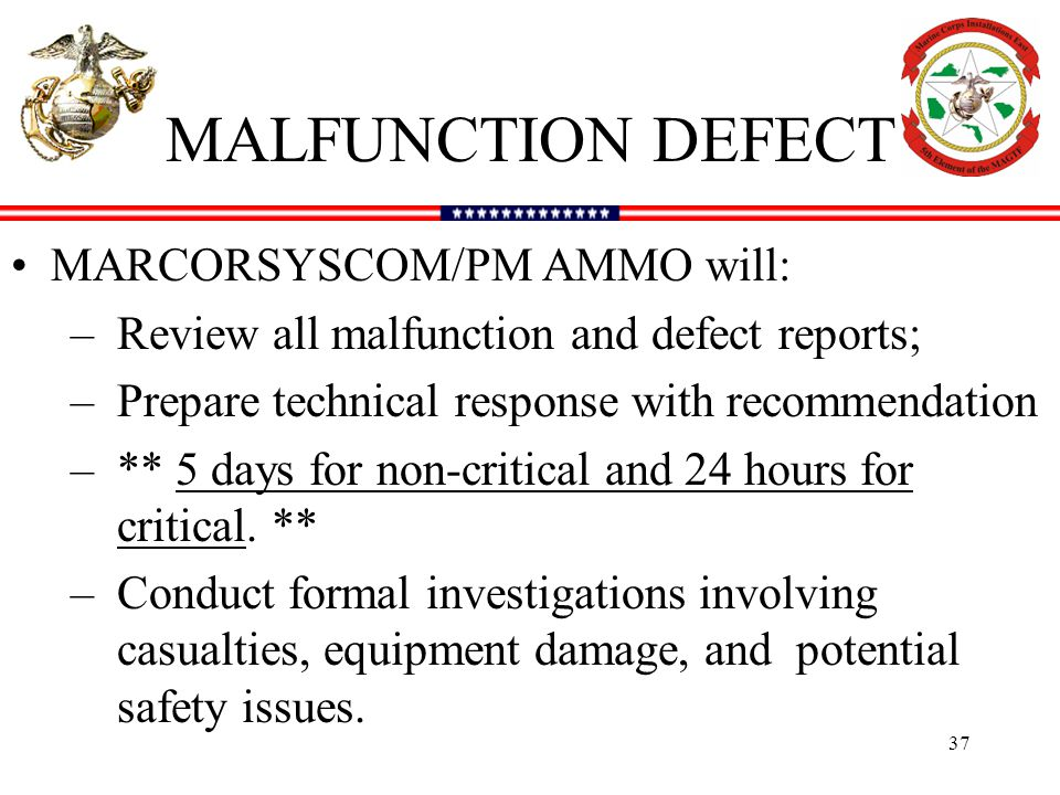 MALFUNCTION DEFECT MARCORSYSCOM/PM AMMO will: –Review all malfunction and defect reports; –Prepare technical response with recommendation –** 5 days for non-critical and 24 hours for critical.