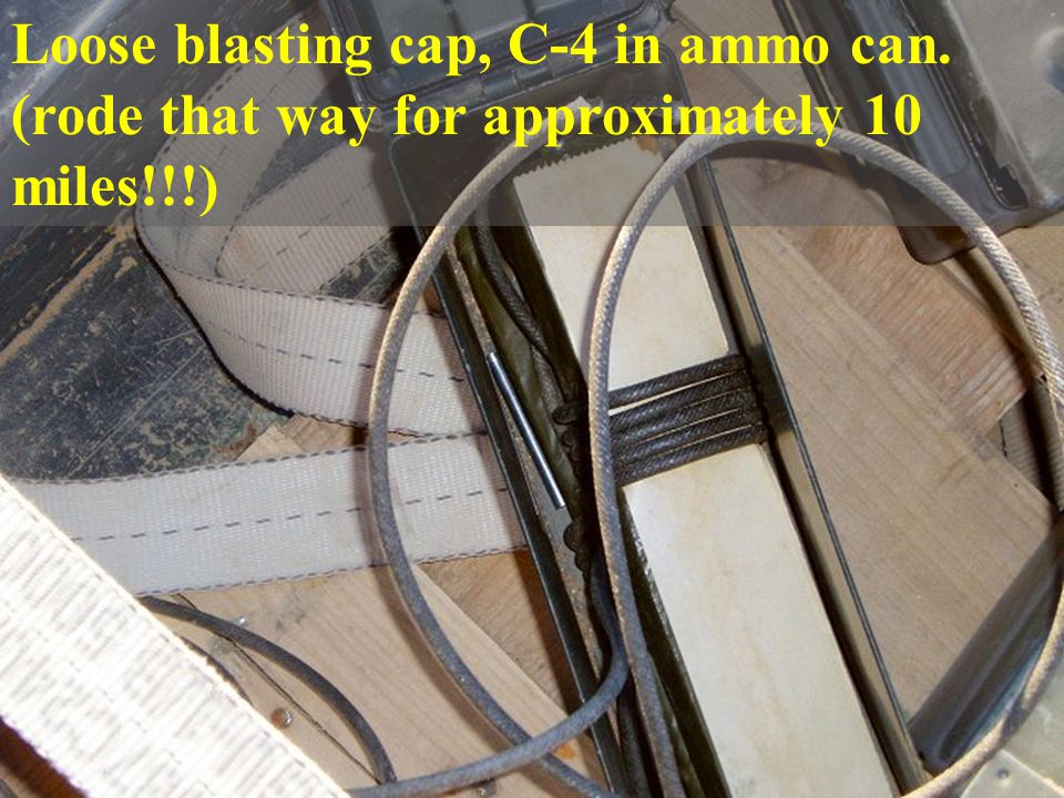 43 Loose blasting cap, C-4 in ammo can. (rode that way for approximately 10 miles!!!)