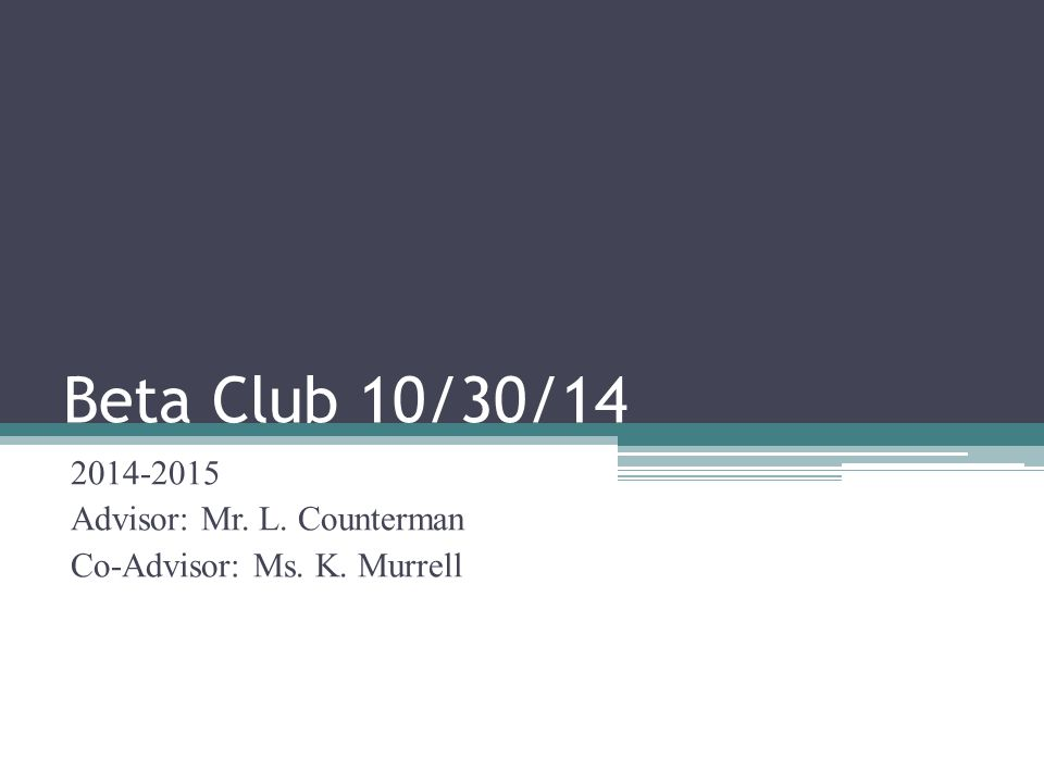 Beta Club 10/30/14 2014-2015 Advisor: Mr. L. Counterman Co-Advisor: Ms. K. Murrell