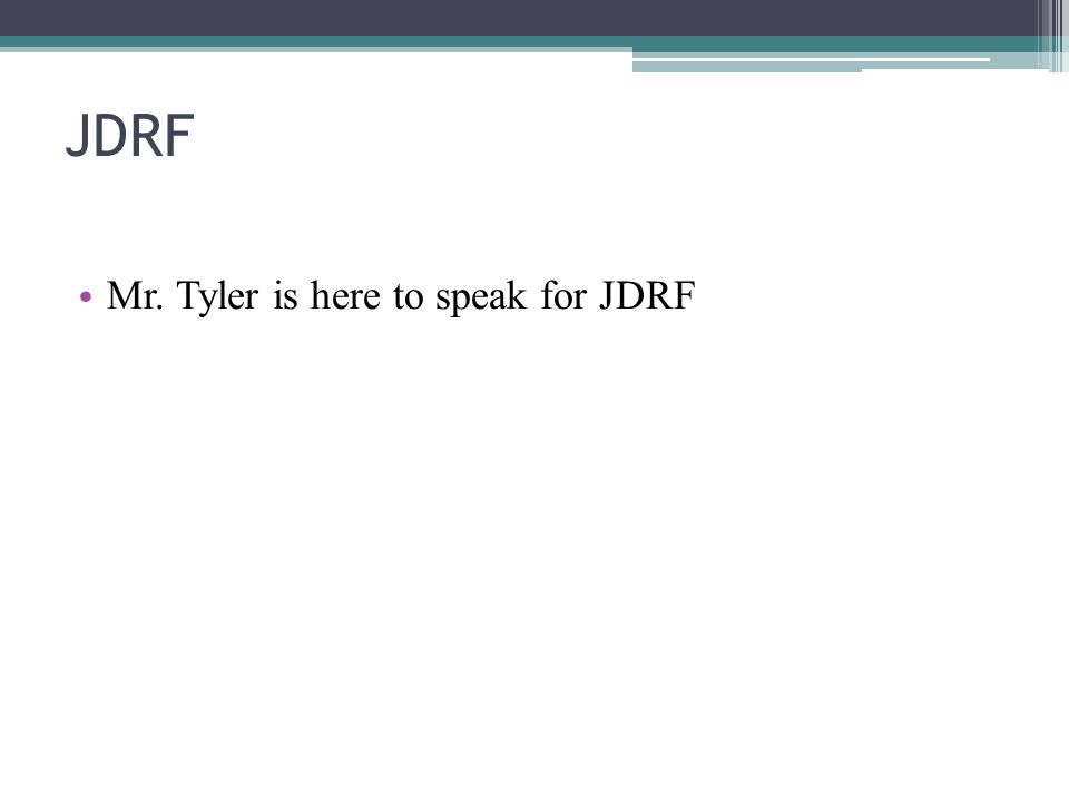 JDRF Mr. Tyler is here to speak for JDRF
