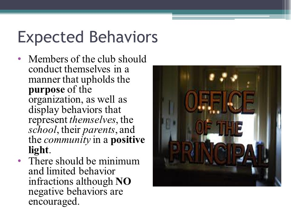 Expected Behaviors Members of the club should conduct themselves in a manner that upholds the purpose of the organization, as well as display behaviors that represent themselves, the school, their parents, and the community in a positive light.