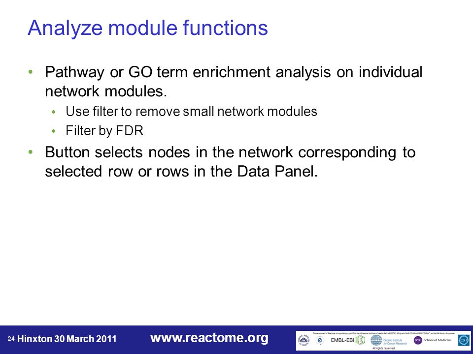 www.reactome.org Hinxton 30 March 2011 24 Analyze module functions Pathway or GO term enrichment analysis on individual network modules.