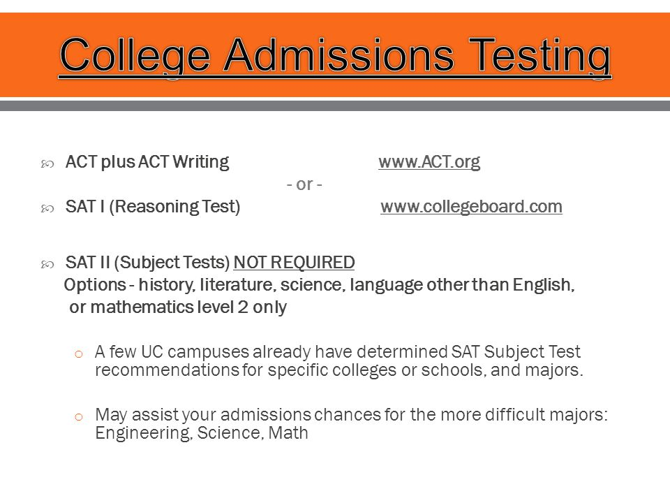  ACT plus ACT Writing www.ACT.orgwww.ACT.org - or -  SAT I (Reasoning Test) www.collegeboard.comwww.collegeboard.com  SAT II (Subject Tests) NOT REQUIRED Options - history, literature, science, language other than English, or mathematics level 2 only o A few UC campuses already have determined SAT Subject Test recommendations for specific colleges or schools, and majors.