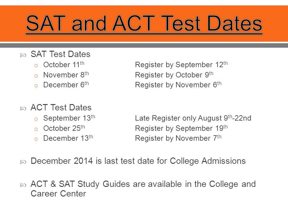  SAT Test Dates o October 11 th Register by September 12 th o November 8 th Register by October 9 th o December 6 th Register by November 6 th  ACT