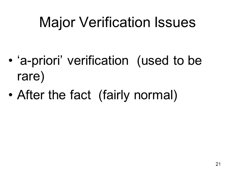 21 Major Verification Issues 'a-priori' verification (used to be rare) After the fact (fairly normal)