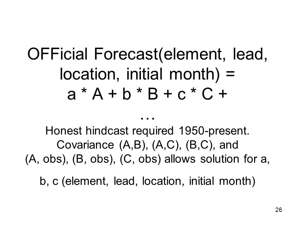 26 OFFicial Forecast(element, lead, location, initial month) = a * A + b * B + c * C + … Honest hindcast required 1950-present.