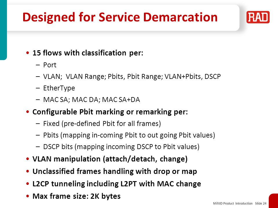 MiNID Product Introduction Slide 24 Designed for Service Demarcation 15 flows with classification per: –Port –VLAN; VLAN Range; Pbits, Pbit Range; VLAN+Pbits, DSCP –EtherType –MAC SA; MAC DA; MAC SA+DA Configurable Pbit marking or remarking per: –Fixed (pre-defined Pbit for all frames) –Pbits (mapping in-coming Pbit to out going Pbit values) –DSCP bits (mapping incoming DSCP to Pbit values) VLAN manipulation (attach/detach, change) Unclassified frames handling with drop or map L2CP tunneling including L2PT with MAC change Max frame size: 2K bytes