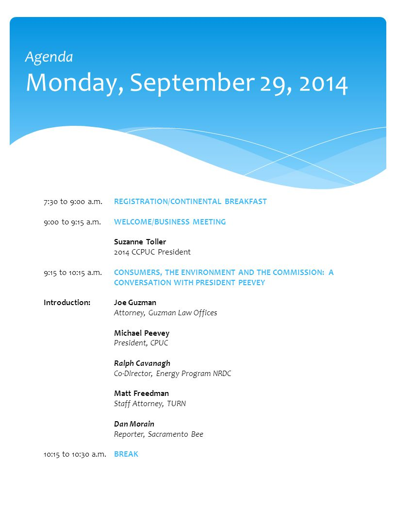 Agenda Monday, September 29, 2014 7:30 to 9:00 a.m.REGISTRATION/CONTINENTAL BREAKFAST 9:00 to 9:15 a.m.WELCOME/BUSINESS MEETING Suzanne Toller 2014 CCPUC President 9:15 to 10:15 a.m.CONSUMERS, THE ENVIRONMENT AND THE COMMISSION: A CONVERSATION WITH PRESIDENT PEEVEY Introduction:Joe Guzman Attorney, Guzman Law Offices Michael Peevey President, CPUC Ralph Cavanagh Co-Director, Energy Program NRDC Matt Freedman Staff Attorney, TURN Dan Morain Reporter, Sacramento Bee 10:15 to 10:30 a.m.BREAK