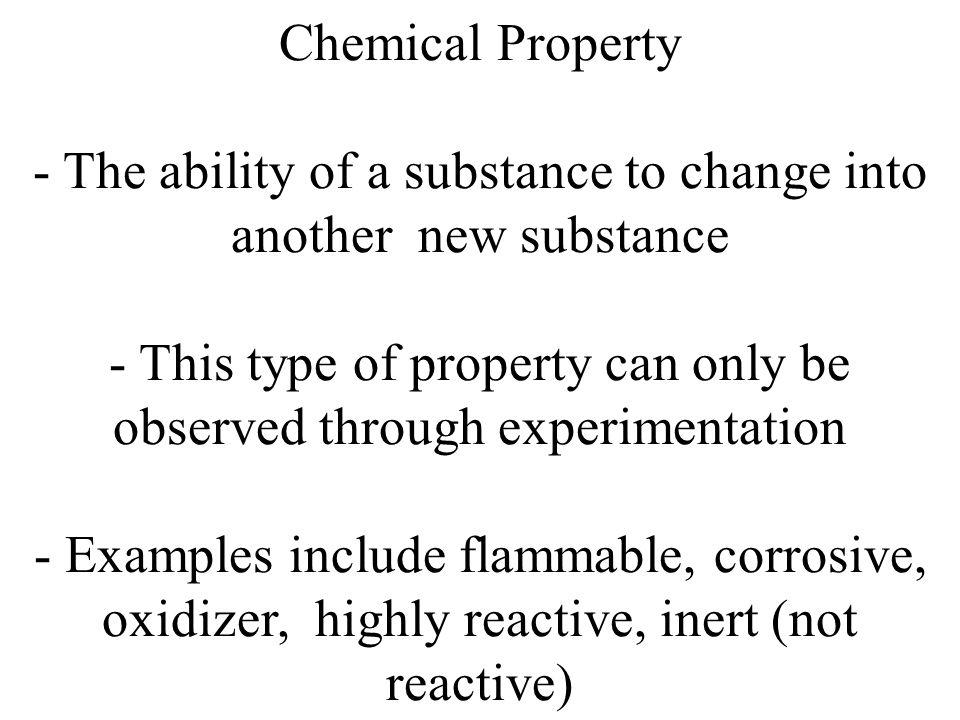Chemical Property - The ability of a substance to change into another new substance - This type of property can only be observed through experimentati