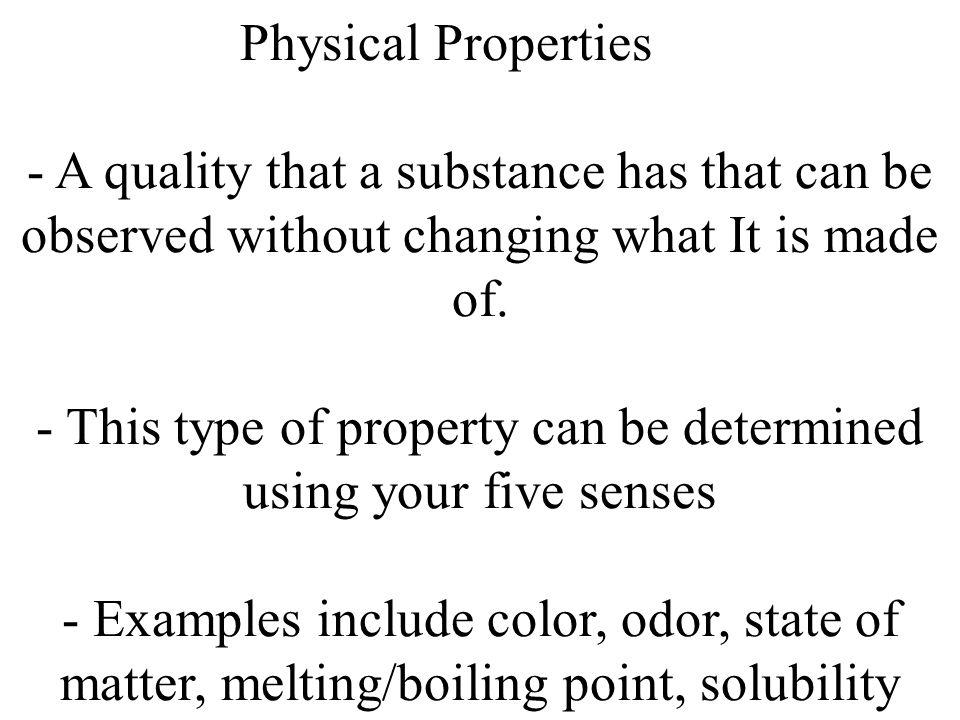 Physical Properties - A quality that a substance has that can be observed without changing what It is made of. - This type of property can be determin