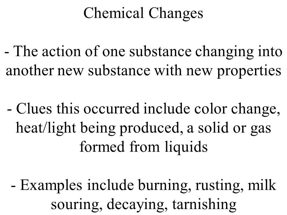Chemical Changes - The action of one substance changing into another new substance with new properties - Clues this occurred include color change, hea