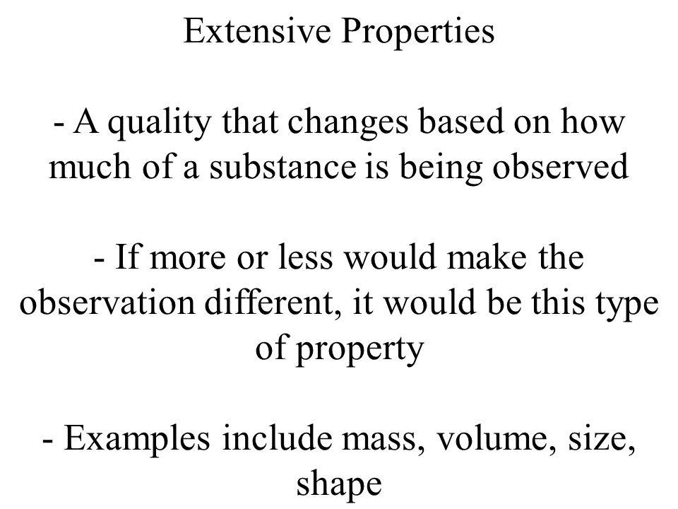 Extensive Properties - A quality that changes based on how much of a substance is being observed - If more or less would make the observation differen
