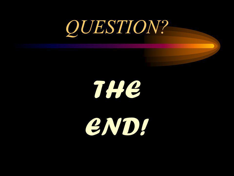QUESTION? THE END!