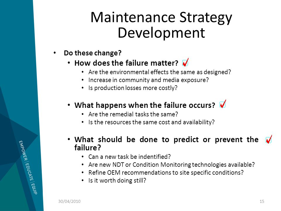 Maintenance Strategy Development Do these change? How does the failure matter ? Are the environmental effects the same as designed? Increase in commun