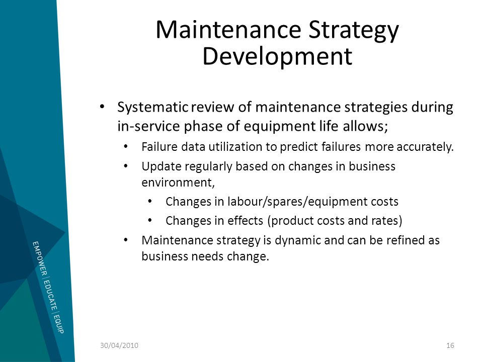 Maintenance Strategy Development Systematic review of maintenance strategies during in-service phase of equipment life allows; Failure data utilizatio