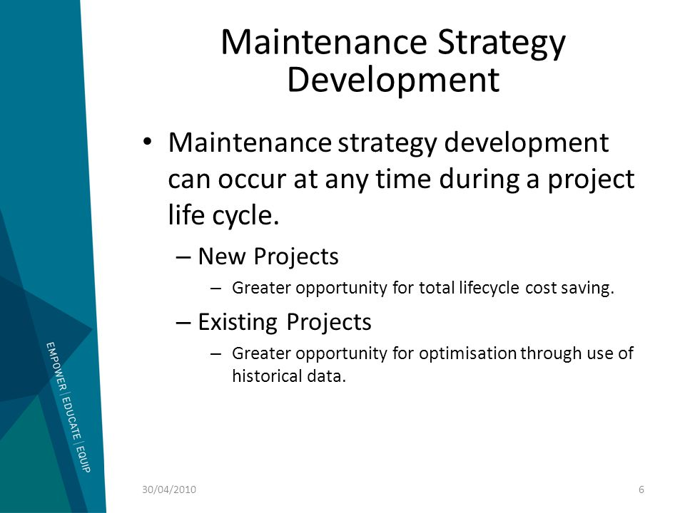Maintenance Strategy Development Maintenance strategy development can occur at any time during a project life cycle. – New Projects – Greater opportun