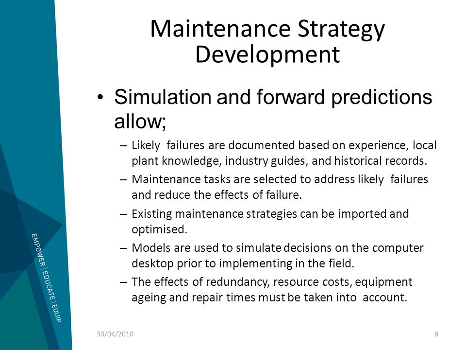 Maintenance Strategy Development Simulation and forward predictions allow optimization in; –Identification of critical items and risk.