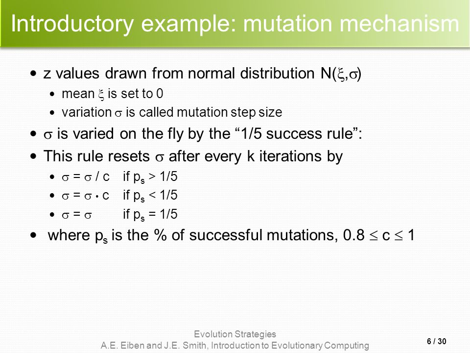 Evolution Strategies A.E. Eiben and J.E. Smith, Introduction to Evolutionary Computing Introductory example: mutation mechanism z values drawn from no