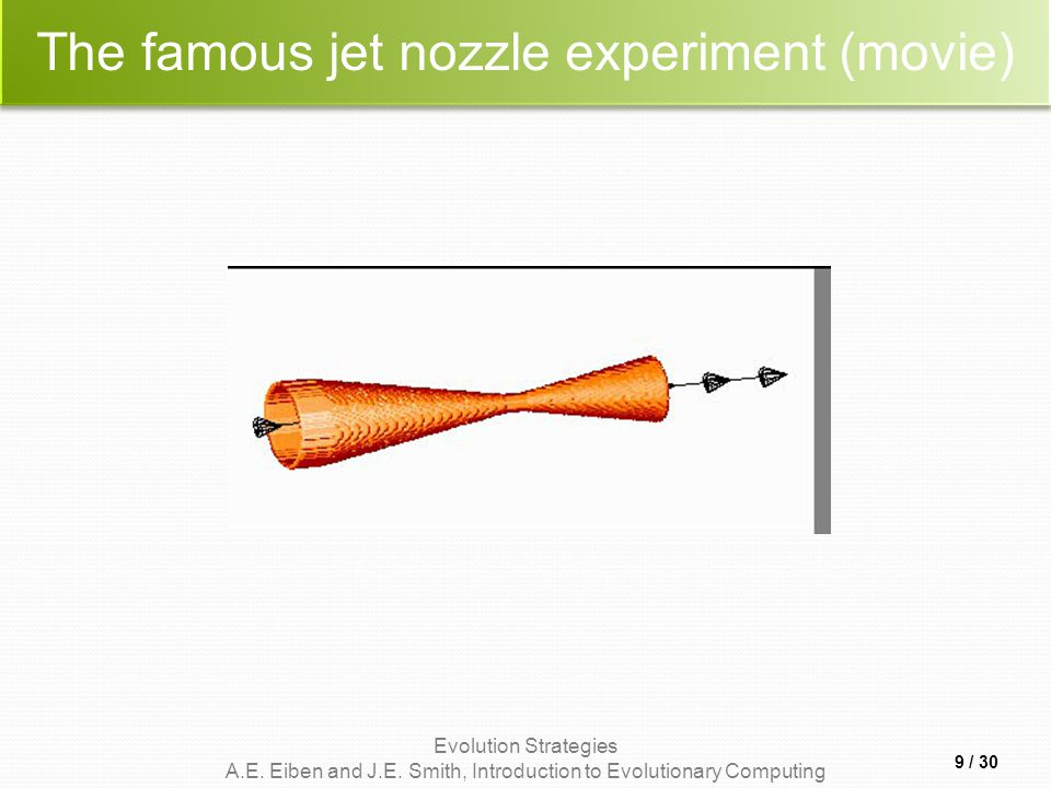 Evolution Strategies A.E. Eiben and J.E. Smith, Introduction to Evolutionary Computing The famous jet nozzle experiment (movie) 9 / 30