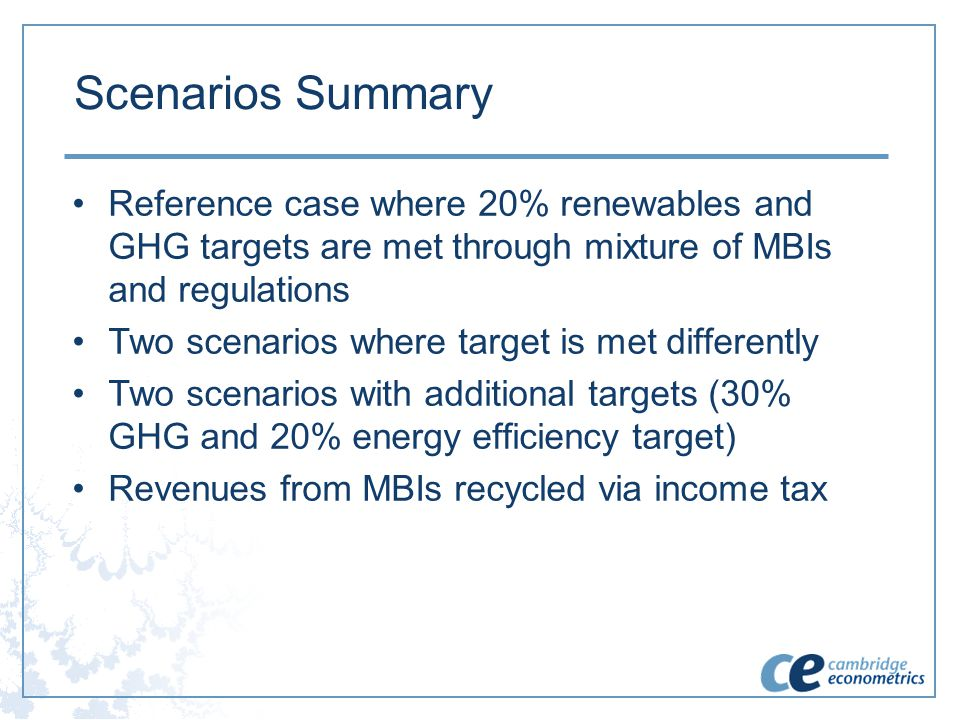 Scenarios Summary Reference case where 20% renewables and GHG targets are met through mixture of MBIs and regulations Two scenarios where target is me