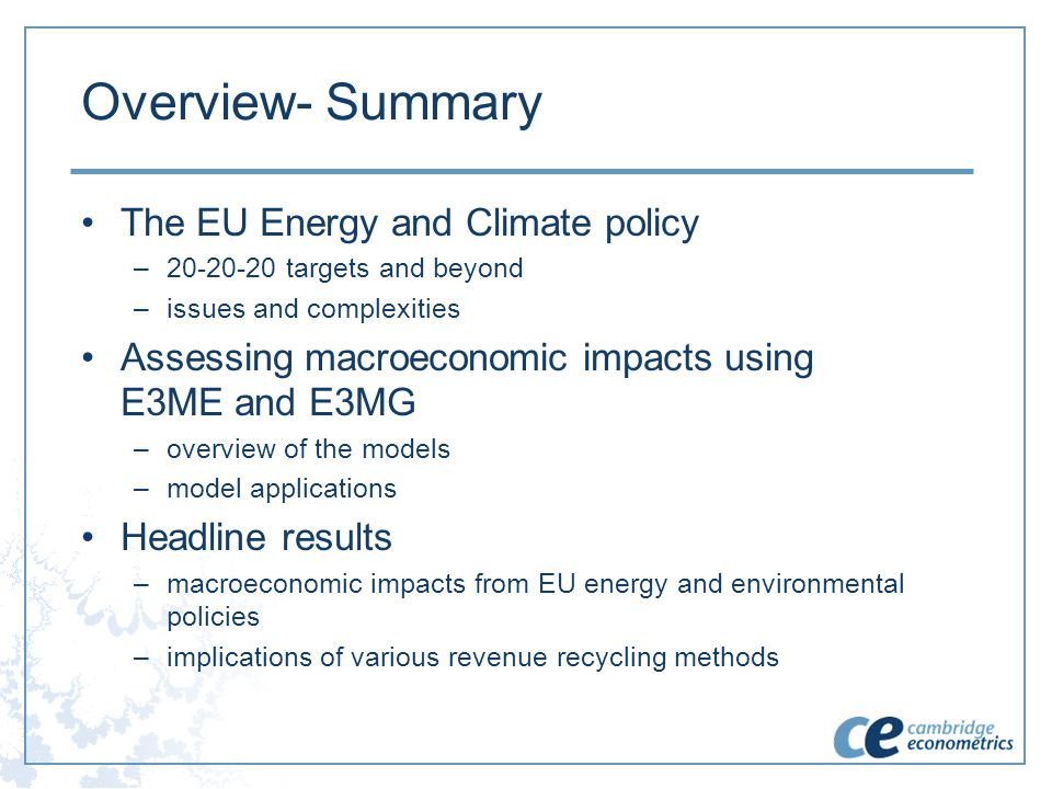 Overview- Summary The EU Energy and Climate policy –20-20-20 targets and beyond –issues and complexities Assessing macroeconomic impacts using E3ME an