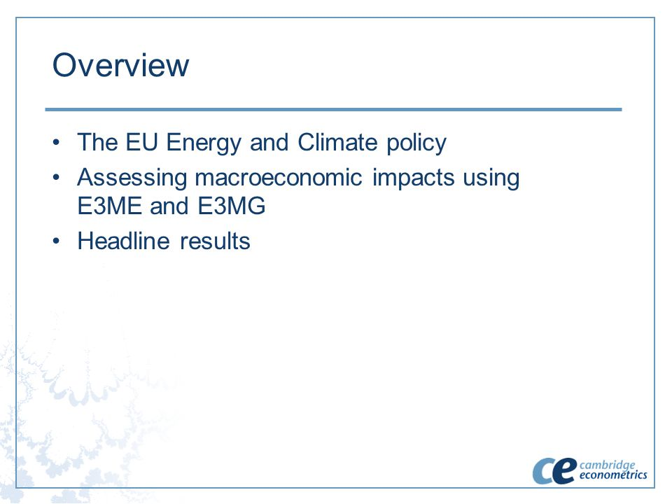 Overview The EU Energy and Climate policy Assessing macroeconomic impacts using E3ME and E3MG Headline results