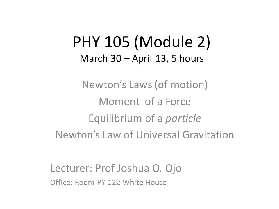 PHY 105 (Module 2) March 30 – April 13, 5 hours Newton's Laws (of motion) Moment of a Force Equilibrium of a particle Newton's Law of Universal Gravit