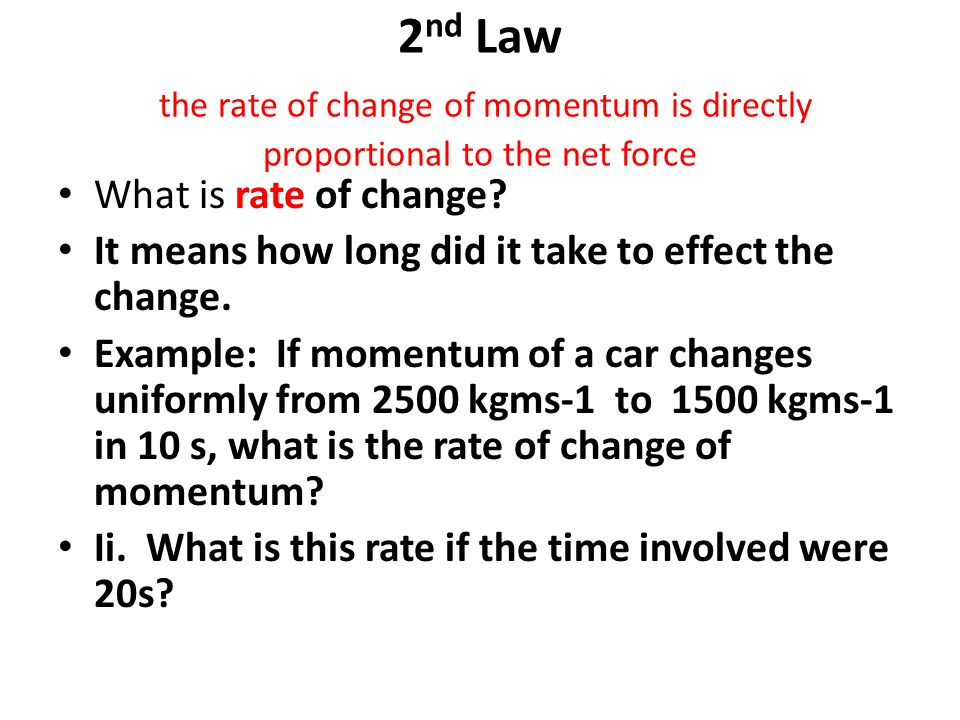 2 nd Law the rate of change of momentum is directly proportional to the net force What is rate of change? It means how long did it take to effect the