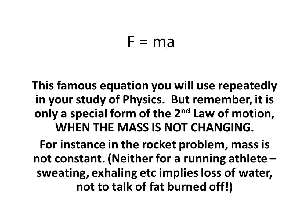 F = ma This famous equation you will use repeatedly in your study of Physics. But remember, it is only a special form of the 2 nd Law of motion, WHEN